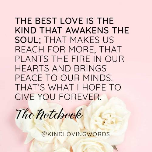 """The best love is the kind that awakens the soul; that makes us reach for more, that plants the fire in our hearts and brings peace to our minds. That's what I hope to give you forever. "" The Notebook"