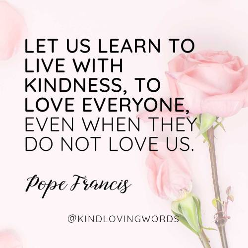 """Let us learn to live with kindness, to love everyone, even when they do not love us."" Pope Francis"