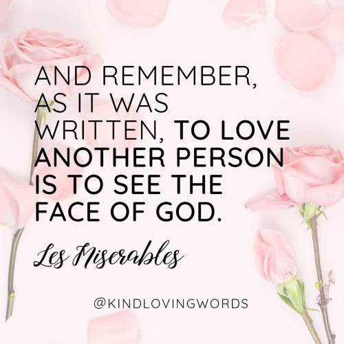 """And remember, as it was written, to love another person is to see the face of God."" Les Miserables"