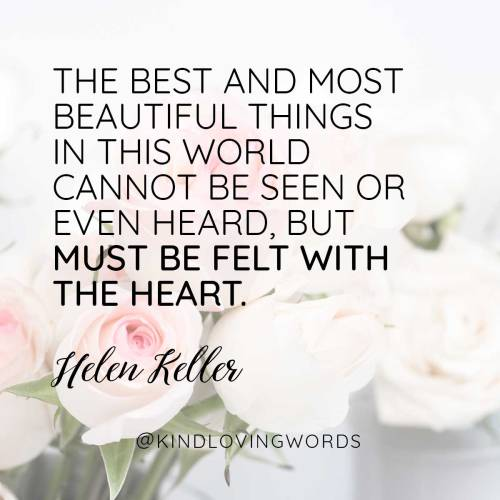 """The best and most beautiful things in this world cannot be seen or even heard, but must be felt with the heart."" Helen Keller"