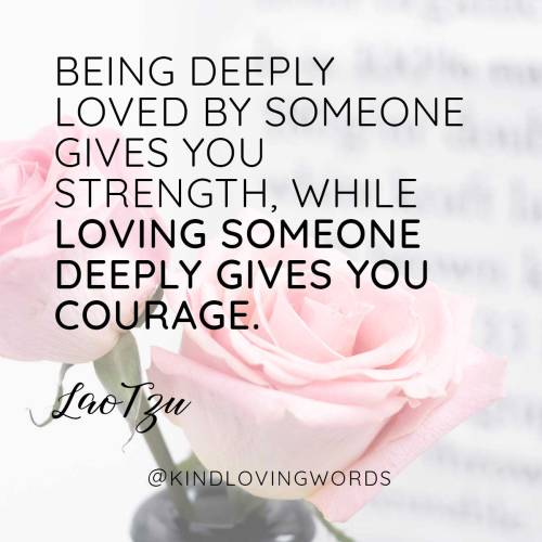"""Being deeply loved by someone gives you strength, while loving someone deeply gives you courage"" Lao Tzu"