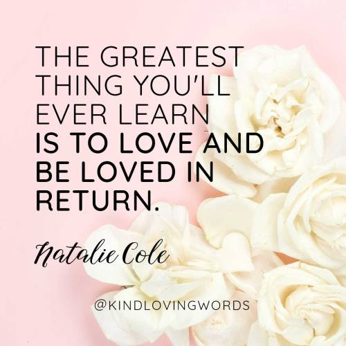 """The greatest thing you'll ever learn Is to love and be loved in return."" Unforgettable with Love by Natalie Cole"