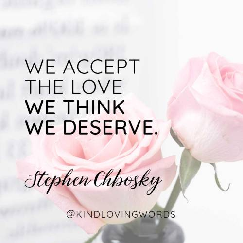 """We accept the love we think we deserve."" Stephen Chbosky"