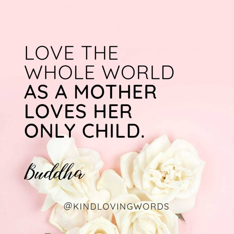 Love the whole world as a mother loves her child. Buddha